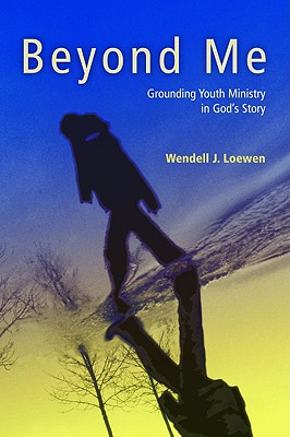 Beyond Me: Grounding Youth Ministry in God's Story - Loewen, Wendell J