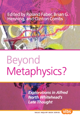 Beyond Metaphysics?: Explorations in Alfred North Whitehead's Late Thought - Faber, Roland (Volume editor), and Henning, Brian G. (Volume editor), and Combs, Clinton (Volume editor)