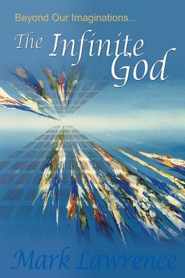 Beyond Our Imaginations: The Infinite God - Lawrence, Mark