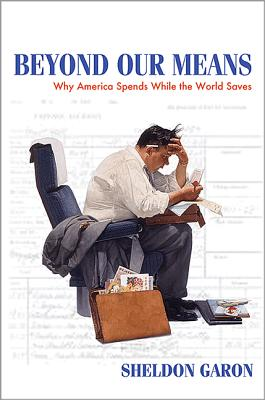 Beyond Our Means: Why America Spends While the World Saves - Garon, Sheldon