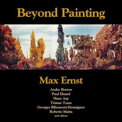 Beyond Painting: And Other Writings by the Artist and His Friends - Ernst, Max