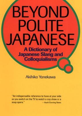 Beyond Polite Japanese: A Dictionary of Japanese Slang and Colloquialisms - Yonekawa, Akihiko