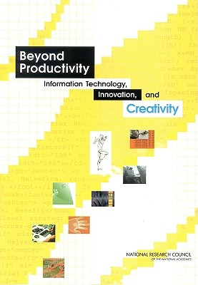 Beyond Productivity: Information Technology, Innovation, and Creativity - National Research Council, and Division on Engineering and Physical Sciences, and Computer Science and Telecommunications Board