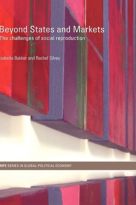 Beyond States and Markets: The Challenges of Social Reproduction - Bakker Isabella, and Bakker, Isabella (Editor), and Silvey, Rachel (Editor)