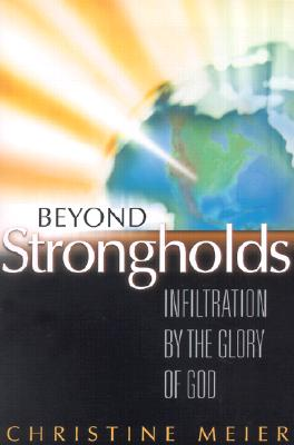 Beyond Strongholds: Infiltration by the Glory of God - Meier, Christine