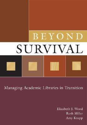Beyond Survival: Managing Academic Libraries in Transition - Wood, Elizabeth J, and Miller, Rush, and Knapp, Amy
