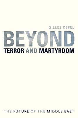 Beyond Terror and Martyrdom: The Future of the Middle East - Kepel, Gilles, Professor
