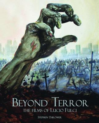 Beyond Terror: The Films of Lucio Fulci - Thrower, Stephen, and Fulci, Antonella (Foreword by)