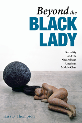 Beyond the Black Lady: Sexuality and the New African American Middle Class - Thompson, Lisa B
