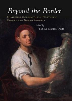 Beyond the Border: Huguenot Goldsmiths in Northern Europe and North America - Murdoch, Tessa (Editor)