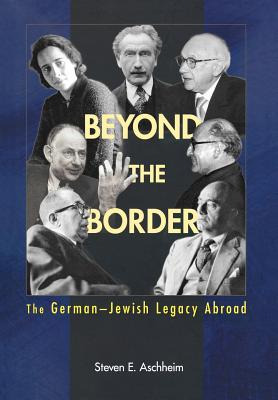 Beyond the Border: The German-Jewish Legacy Abroad - Aschheim, Steven E