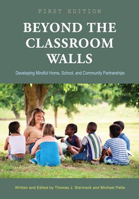 Beyond the Classroom Walls: Developing Mindful Home, School, and Community Partnerships - Starmack, Thomas J (Editor), and Patte, Michael (Editor)