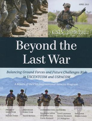 Beyond the Last War: Balancing Ground Forces and Future Challenges Risk in USCENTCOM and USPACOM - Freier, Nathan, and Sanok, Stephanie, and Guy, Jacquelyn