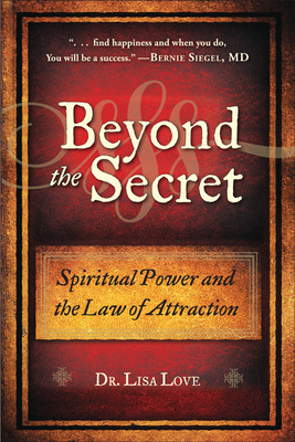 Beyond the Secret: Spiritual Power and the Law of Attraction - Love, Lisa, Dr.