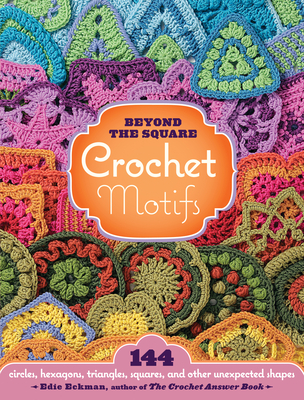 Beyond the Square: Crochet Motifs: 144 Circles, Hexagons, Triangles, Squares, and Other Unexpected Shapes - Eckman, Edie