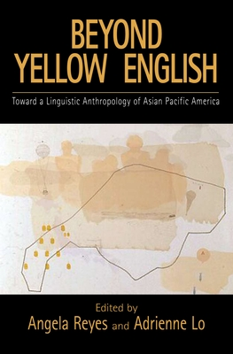 Beyond Yellow English: The Linguistic Anthropology of Asian Pacific America - Reyes, Angela (Editor), and Lo, Adrienne (Editor)