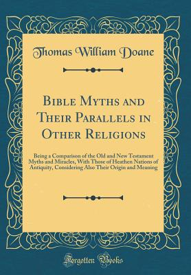 Bible Myths and Their Parallels in Other Religions: Being a Comparison of the Old and New Testament Myths and Miracles, with Those of Heathen Nations of Antiquity, Considering Also Their Origin and Meaning (Classic Reprint) - Doane, Thomas William