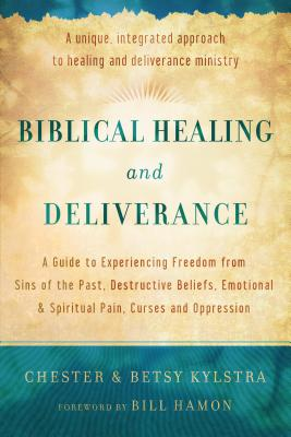 Biblical Healing and Deliverance: A Guide to Experiencing Freedom from Sins of the Past, Destructive Beliefs, Emotional and Spiritual Pain, Curses and Oppression - Kylstra, Chester, and Kylstra, Betsy, and Hamon, Bill, Dr. (Foreword by)