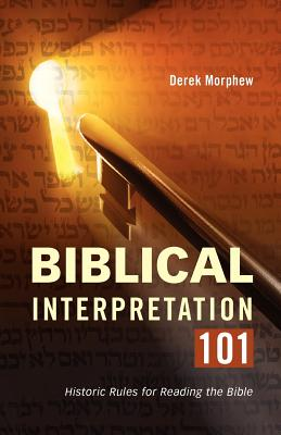 Biblical Interpretation 101: Historic Rules for Reading the Bible - Morphew, Derek, Dr., and Morphew, Dr Derek