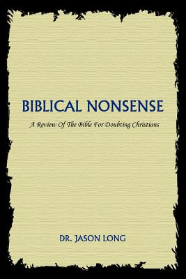 Biblical Nonsense: A Review of the Bible for Doubting Christians - Long, Jason, Dr.
