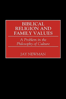 Biblical Religion and Family Values: A Problem in the Philosophy of Culture - Newman, Jay
