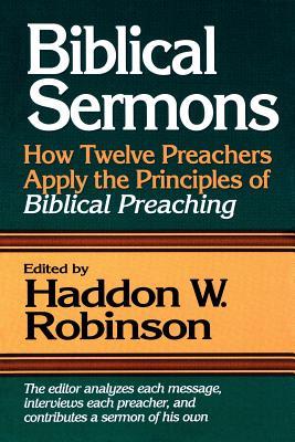 Biblical Sermons: How Twelve Preachers Apply the Principles of Biblical Preaching - Robinson, Haddon W (Editor)