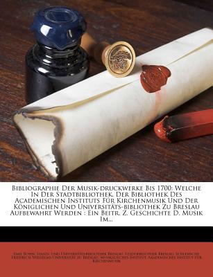 Bibliographie Der Musik-Druckwerke Bis 1700: Welche in Der Stadtbibliothek, Der Bibliothek Des Academischen Instituts Fur Kirchenmusik Und Der Konigli - Bohn, Emil, and Breslau, Stadtbibliothek, and Staats- Und Universitatsbibliothek Bres (Creator)