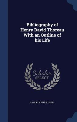 Bibliography of Henry David Thoreau with an Outline of His Life - Jones, Samuel Arthur