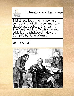 Bibliotheca Legum: Or, a New and Compleat List of All the Common and Statute Law Books, of This Realm; ... the Fourth Edition. to Which Is Now Added, an Alphabetical Index; ... Compil'd by John Worrall. - Worrall, John