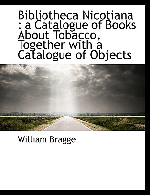 Bibliotheca Nicotiana: A Catalogue of Books about Tobacco, Together with a Catalogue of Objects - Bragge, William
