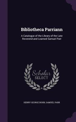 Bibliotheca Parriann: A Catalogue of the Library of the Late Reverend and Learned Samuel Parr - Bohn, Henry George, and Parr, Samuel