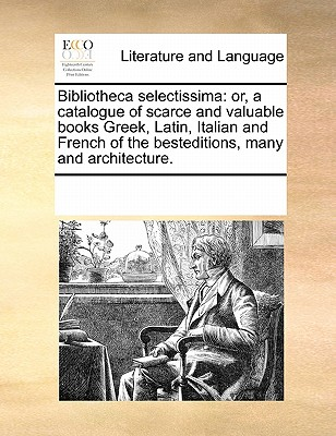 Bibliotheca Selectissima: Or, a Catalogue of Scarce and Valuable Books Greek, Latin, Italian and French of the Besteditions, Many and Architecture. - Multiple Contributors