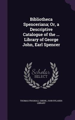 Bibliotheca Spenceriana; Or, a Descriptive Catalogue of the ... Library of George John, Earl Spencer - Dibdin, Thomas Frognall, and John Rylands Library (Creator)