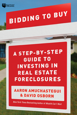 Bidding to Buy: A Step-By-Step Guide to Investing in Real Estate Foreclosures - Osborn, David, and Amuchastegui, Aaron