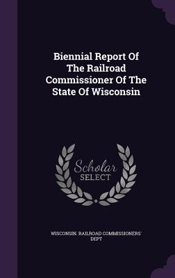 Biennial Report of the Railroad Commissioner of the State of Wisconsin - Wisconsin Railroad Commissioners' Dept (Creator)