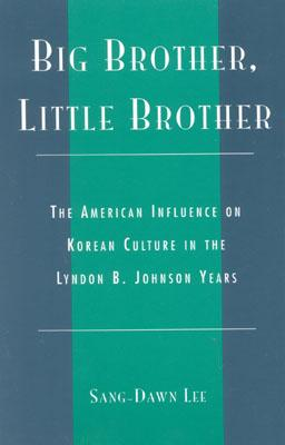 Big Brother, Little Brother: The American Influence on Korean Culture in the Lyndon B. Johnson Years - Lee, Sang-Dawn