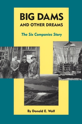 Big Dams and Other Dreams: The Six Companies Story - Wolf, Donald E