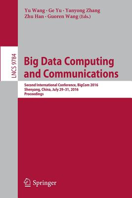 Big Data Computing and Communications: Second International Conference, Bigcom 2016, Shenyang, China, July 29-31, 2016. Proceedings - Wang, Yu (Editor)