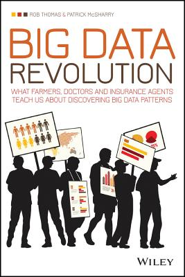 Big Data Revolution - What Farmers, Doctors and Insurance Agents Teach Us About Discovering Big Data Patterns - Thomas, Rob, and McSharry, Patrick