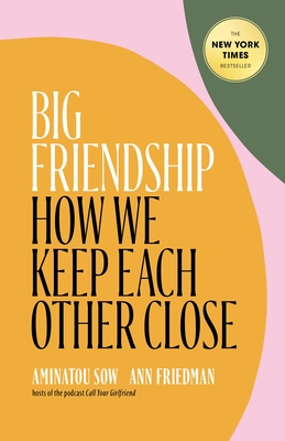 Big Friendship: How We Keep Each Other Close - Sow, Aminatou, and Friedman, Ann
