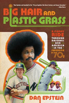 Big Hair and Plastic Grass: A Funky Ride Through Baseball and America in the Swinging '70s - Epstein, Dan