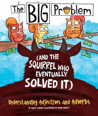 Big Problem and the Squirrel who eventually solved it: Understanding Adjectives and Adverbs - Loewen, Nancy