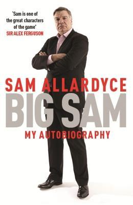 Big Sam: My Autobiography - Allardyce, Sam