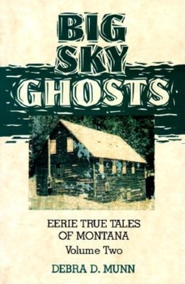 Big Sky Ghosts: Eerie True Tales of Montana - Munn, Debra D, and Debra D, Munn