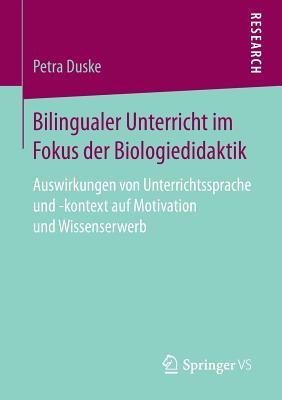 Bilingualer Unterricht Im Fokus Der Biologiedidaktik: Auswirkungen Von Unterrichtssprache Und -Kontext Auf Motivation Und Wissenserwerb - Duske, Petra