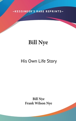 Bill Nye: His Own Life Story - Nye, Bill, and Nye, Frank Wilson