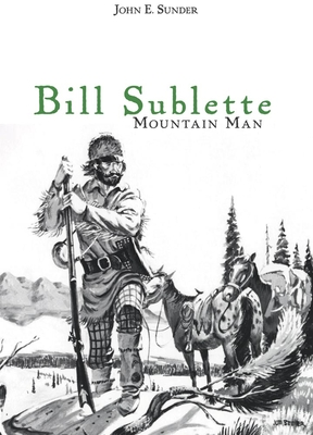 Bill Sublette: Mountain Man - Sunder, John E