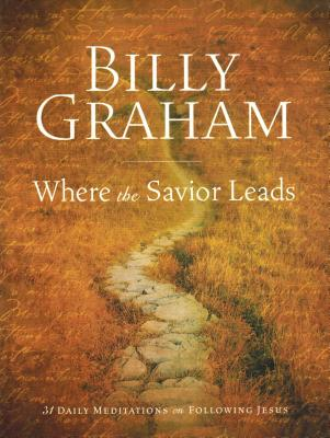 Billy Graham: Where the Savior Leads: 31 Daily Meditations on Following Jesus - Graham, Billy, Rev.