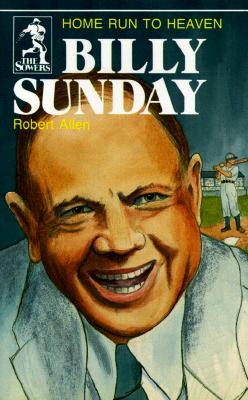 Billy Sunday: Home Run to Heaven - Allen, Robert A (Preface by)