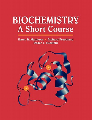 Biochemistry: A Short Course - Matthews, Harry R, and Freedland, Richard A, and Miesfeld, Roger L